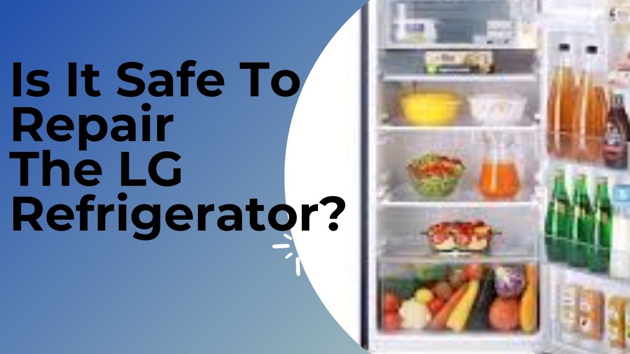 Is It Safe To Repair The LG Refrigerator?
